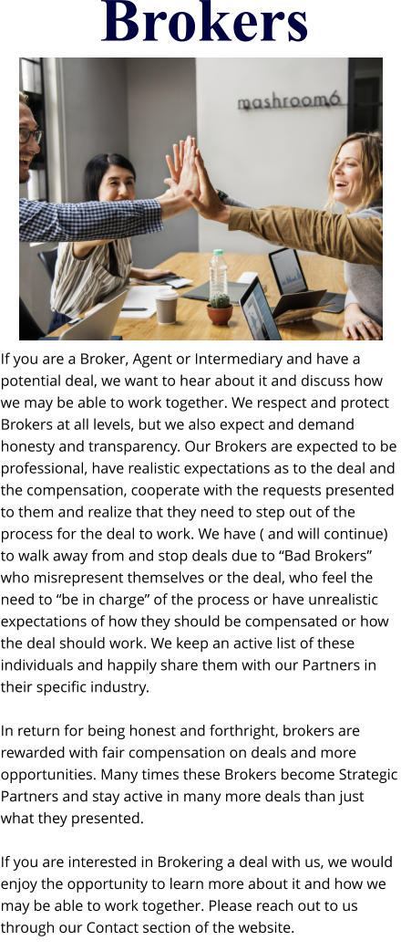 "Brokers If you are a Broker, Agent or Intermediary and have a potential deal, we want to hear about it and discuss how we may be able to work together. We respect and protect Brokers at all levels, but we also expect and demand honesty and transparency. Our Brokers are expected to be professional, have realistic expectations as to the deal and the compensation, cooperate with the requests presented to them and realize that they need to step out of the process for the deal to work. We have ( and will continue) to walk away from and stop deals due to ""Bad Brokers"" who misrepresent themselves or the deal, who feel the need to ""be in charge"" of the process or have unrealistic expectations of how they should be compensated or how the deal should work. We keep an active list of these individuals and happily share them with our Partners in their specific industry.  In return for being honest and forthright, brokers are rewarded with fair compensation on deals and more opportunities. Many times these Brokers become Strategic Partners and stay active in many more deals than just what they presented.  If you are interested in Brokering a deal with us, we would enjoy the opportunity to learn more about it and how we may be able to work together. Please reach out to us through our Contact section of the website."